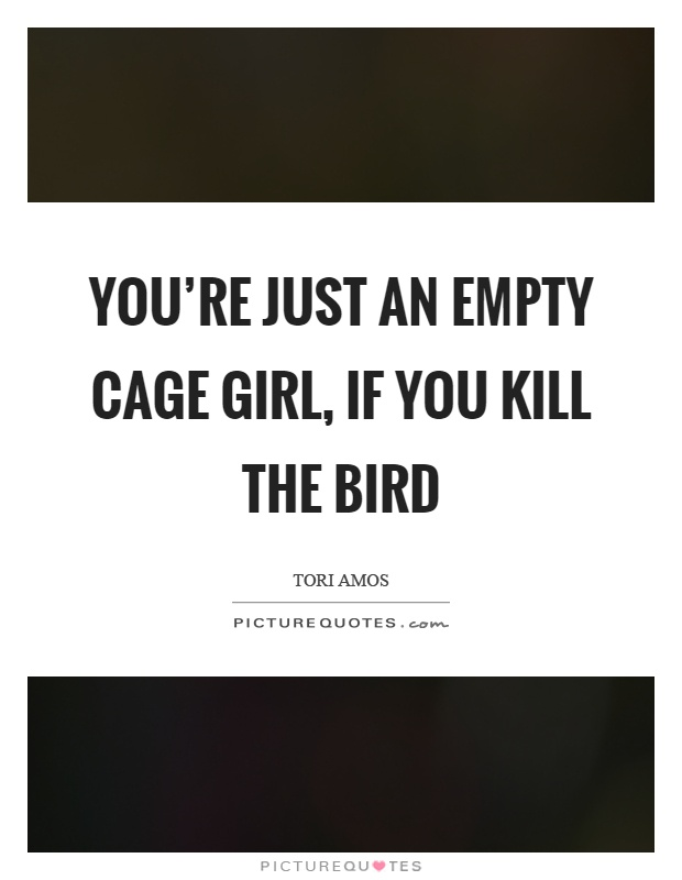You're just an empty cage girl, if you kill the bird Picture Quote #1