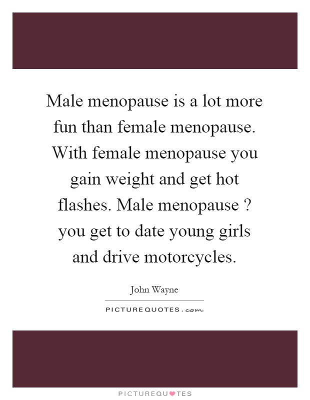 Male Menopause Is A Lot More Fun Than Female Menopause With Picture Quotes