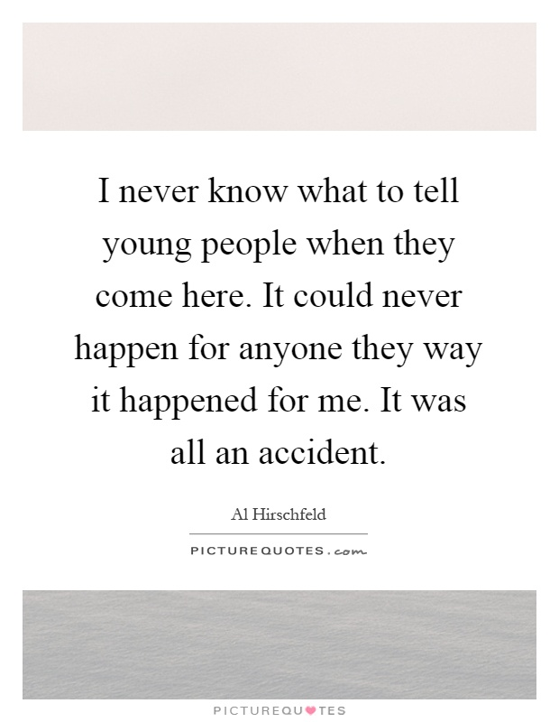I never know what to tell young people when they come here. It could never happen for anyone they way it happened for me. It was all an accident Picture Quote #1