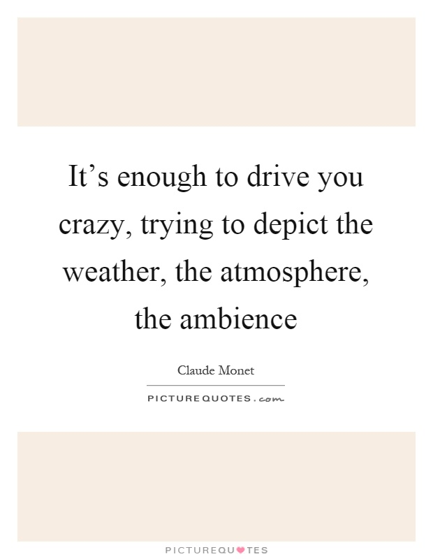 It's enough to drive you crazy, trying to depict the weather, the atmosphere, the ambience Picture Quote #1