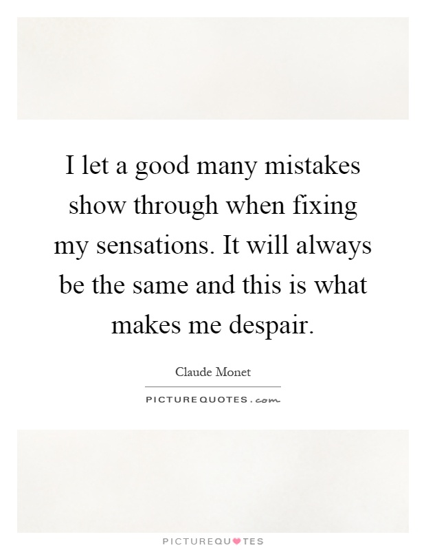 I let a good many mistakes show through when fixing my sensations. It will always be the same and this is what makes me despair Picture Quote #1