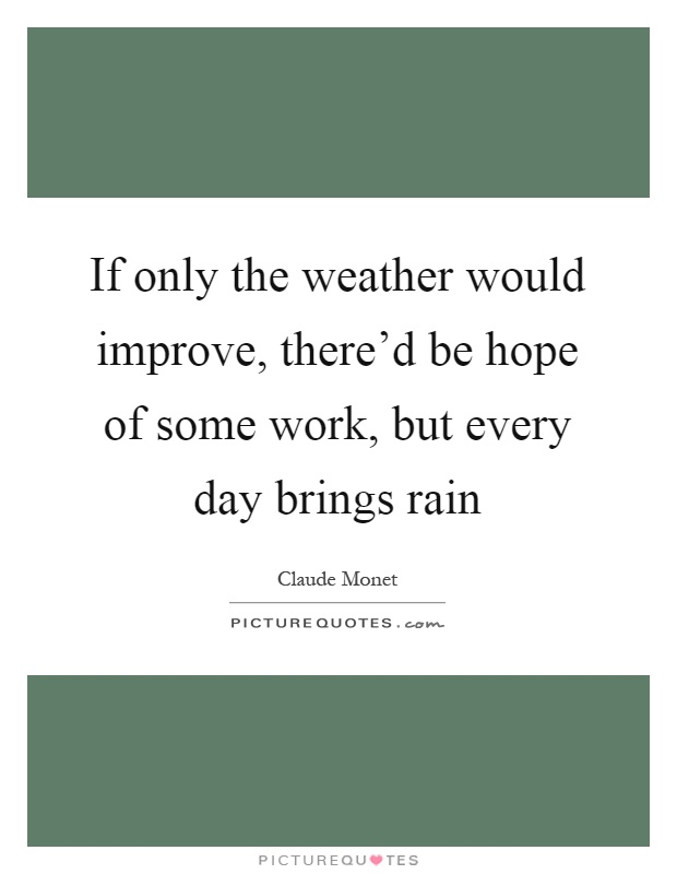 If only the weather would improve, there'd be hope of some work, but every day brings rain Picture Quote #1