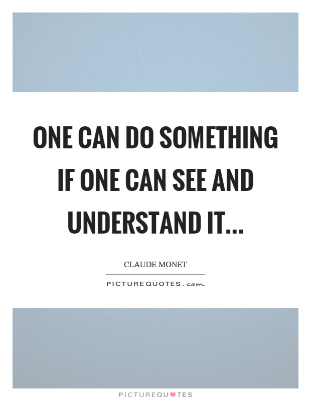 One can do something if one can see and understand it Picture Quote #1