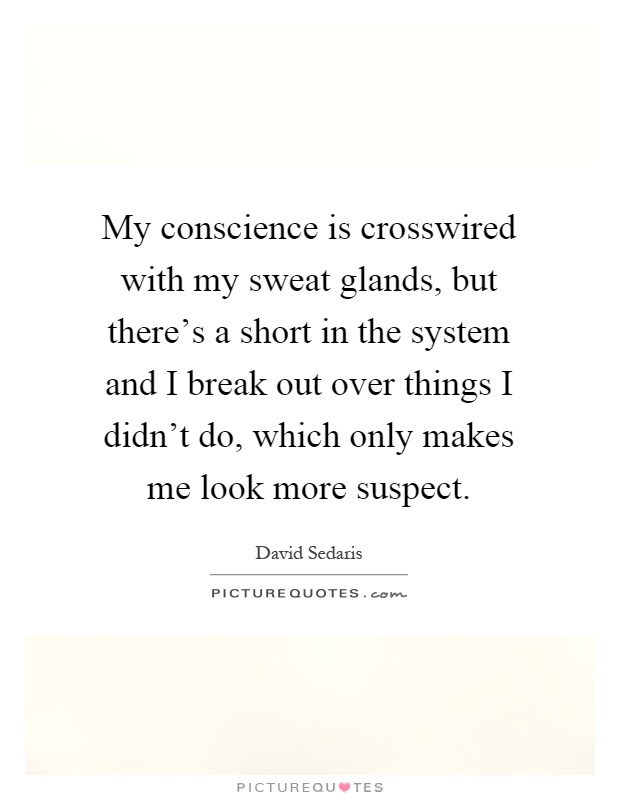 My conscience is crosswired with my sweat glands, but there's a short in the system and I break out over things I didn't do, which only makes me look more suspect Picture Quote #1