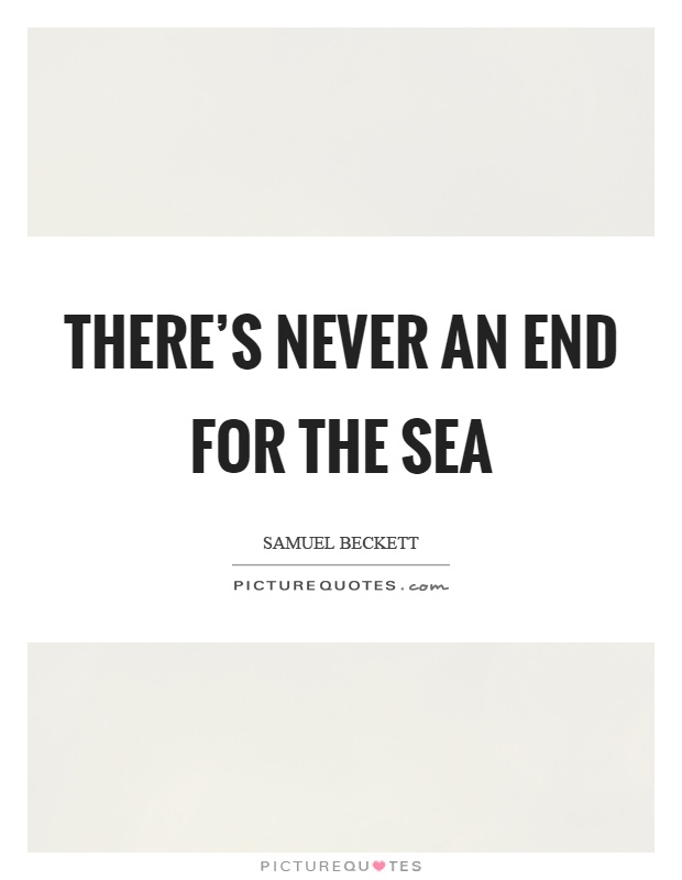 There's never an end for the sea Picture Quote #1