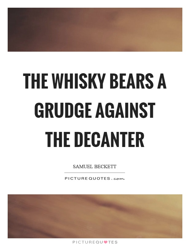 The whisky bears a grudge against the decanter Picture Quote #1