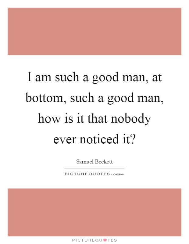 I am such a good man, at bottom, such a good man, how is it that nobody ever noticed it? Picture Quote #1