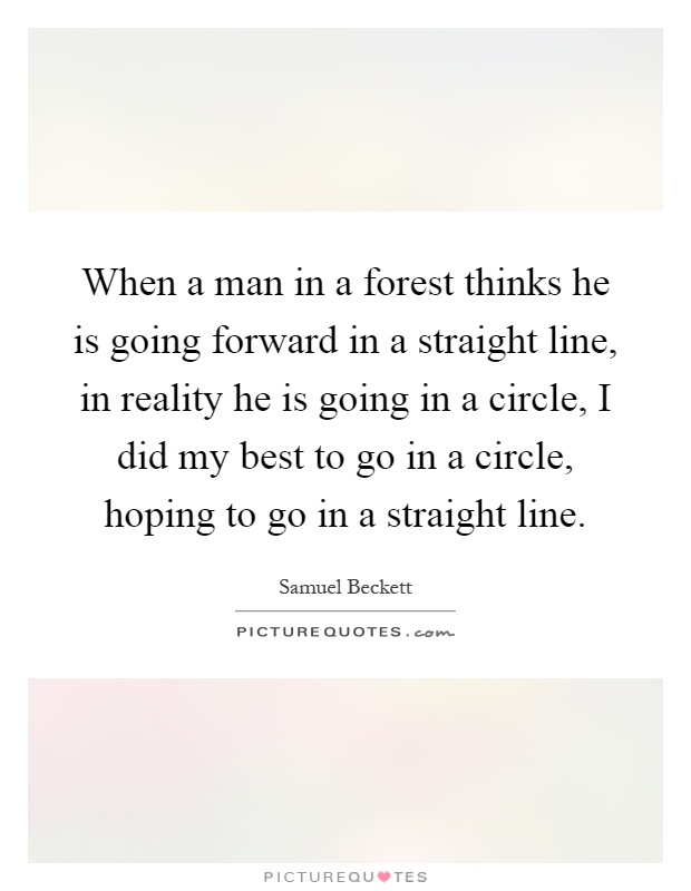 When a man in a forest thinks he is going forward in a straight line, in reality he is going in a circle, I did my best to go in a circle, hoping to go in a straight line Picture Quote #1