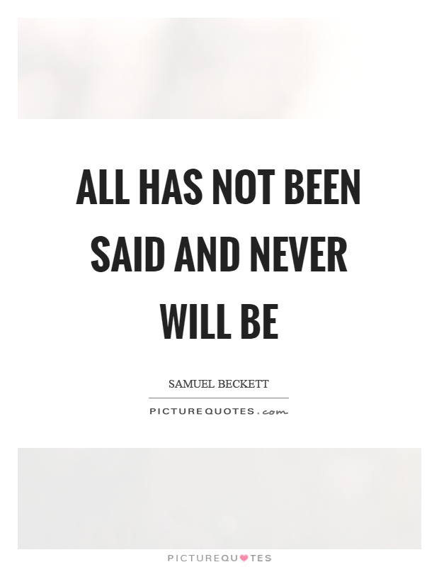 All has not been said and never will be Picture Quote #1