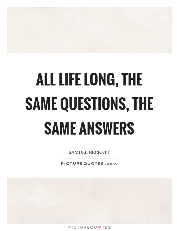 All life long, the same questions, the same answers Picture Quote #1