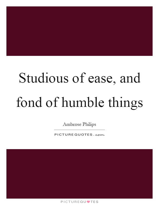 Studious of ease, and fond of humble things Picture Quote #1