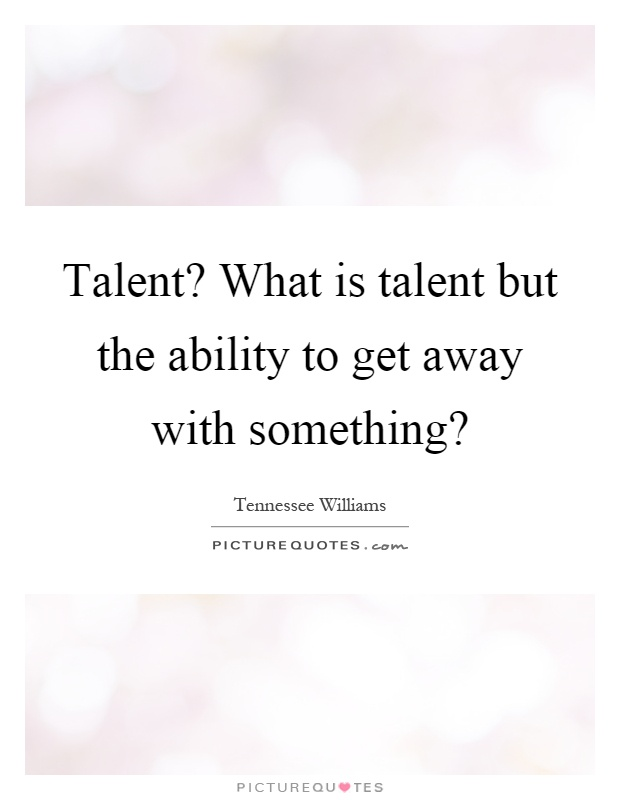 Talent? What is talent but the ability to get away with something? Picture Quote #1