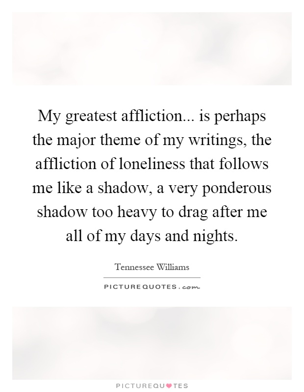 My greatest affliction... is perhaps the major theme of my writings, the affliction of loneliness that follows me like a shadow, a very ponderous shadow too heavy to drag after me all of my days and nights Picture Quote #1
