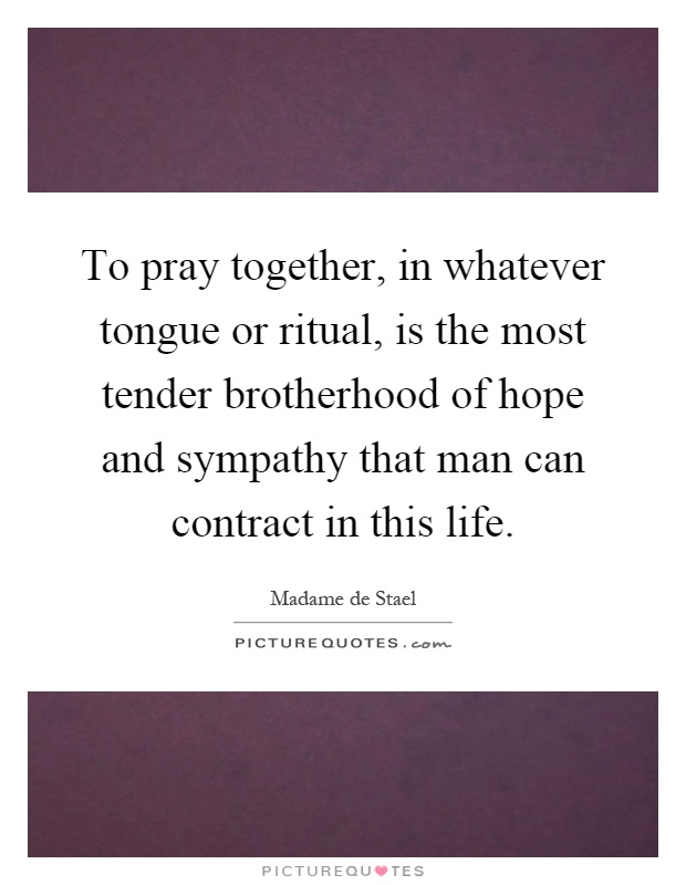 To pray together, in whatever tongue or ritual, is the most tender brotherhood of hope and sympathy that man can contract in this life Picture Quote #1