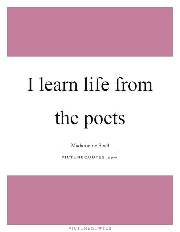 I learn life from the poets Picture Quote #1