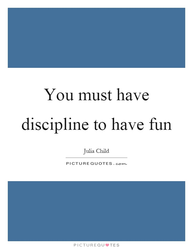 You must have discipline to have fun Picture Quote #1