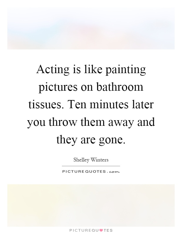 Acting is like painting pictures on bathroom tissues. Ten minutes later you throw them away and they are gone Picture Quote #1