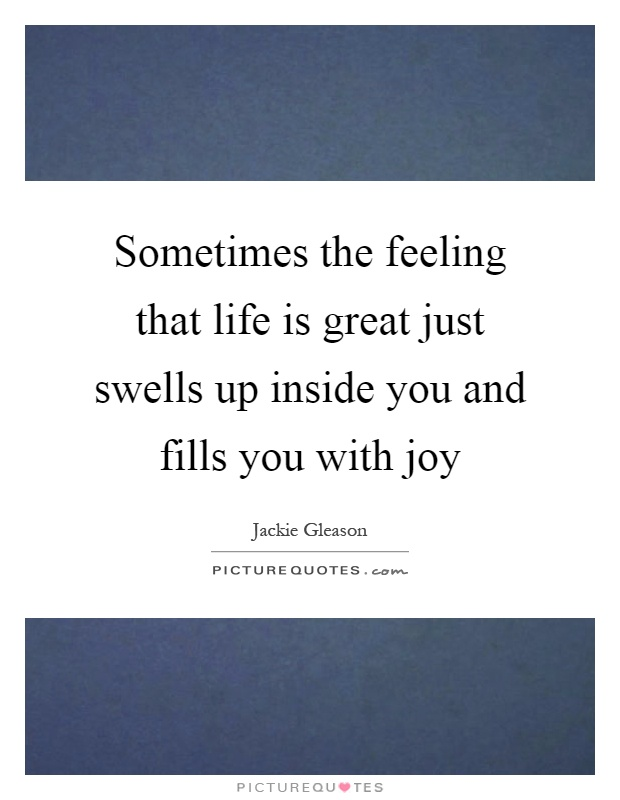 Sometimes the feeling that life is great just swells up inside you and fills you with joy Picture Quote #1