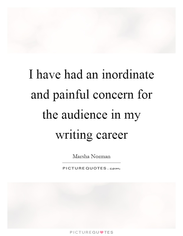 I have had an inordinate and painful concern for the audience in my writing career Picture Quote #1