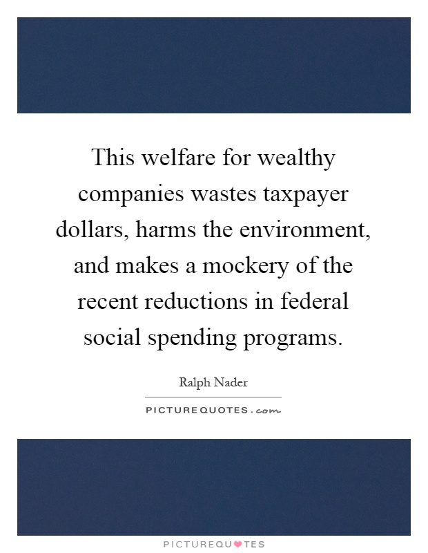 This welfare for wealthy companies wastes taxpayer dollars, harms the environment, and makes a mockery of the recent reductions in federal social spending programs Picture Quote #1