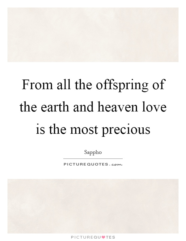 From all the offspring of the earth and heaven love is the most precious Picture Quote #1