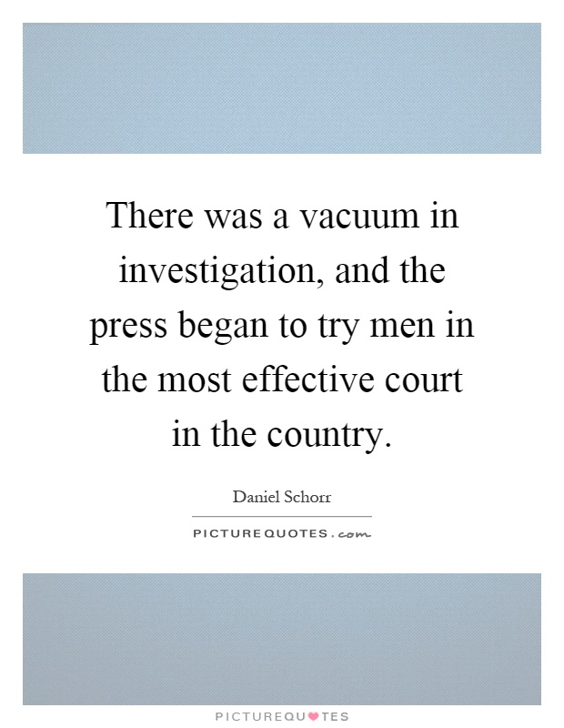 There was a vacuum in investigation, and the press began to try men in the most effective court in the country Picture Quote #1