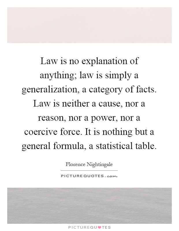 Law is no explanation of anything; law is simply a generalization, a category of facts. Law is neither a cause, nor a reason, nor a power, nor a coercive force. It is nothing but a general formula, a statistical table Picture Quote #1
