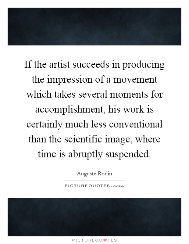 If the artist succeeds in producing the impression of a movement which takes several moments for accomplishment, his work is certainly much less conventional than the scientific image, where time is abruptly suspended Picture Quote #1