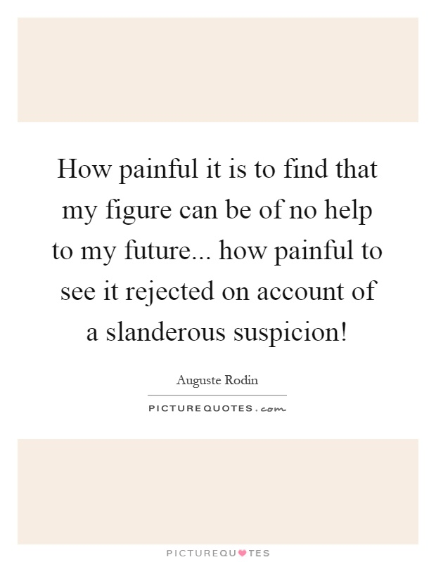 How painful it is to find that my figure can be of no help to my future... how painful to see it rejected on account of a slanderous suspicion! Picture Quote #1