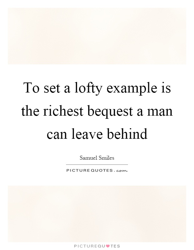 To set a lofty example is the richest bequest a man can leave behind Picture Quote #1