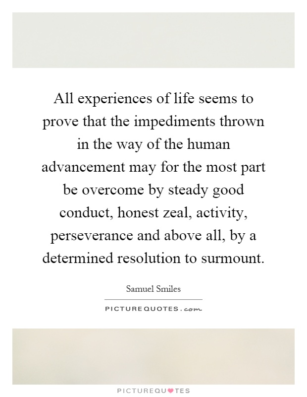 All experiences of life seems to prove that the impediments thrown in the way of the human advancement may for the most part be overcome by steady good conduct, honest zeal, activity, perseverance and above all, by a determined resolution to surmount Picture Quote #1