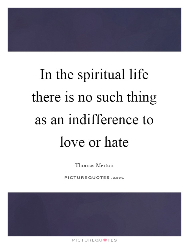 In the spiritual life there is no such thing as an indifference to love or hate Picture Quote #1