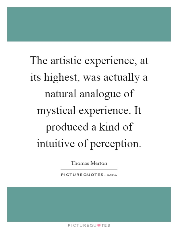 The artistic experience, at its highest, was actually a natural analogue of mystical experience. It produced a kind of intuitive of perception Picture Quote #1