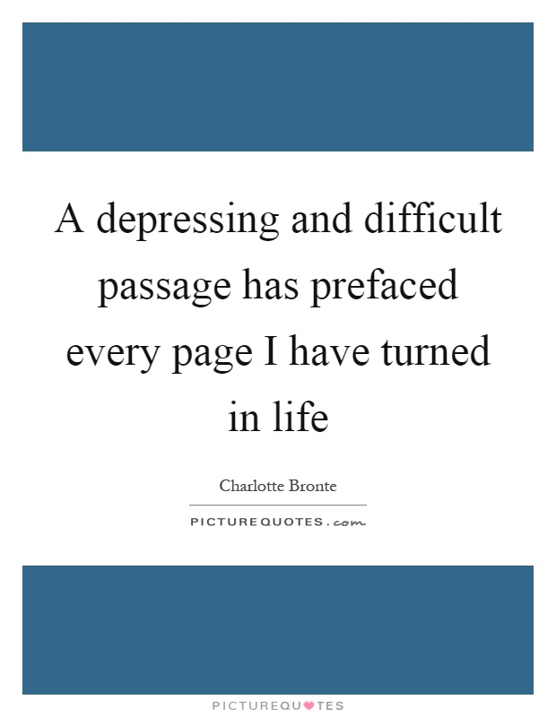 A depressing and difficult passage has prefaced every page I have turned in life Picture Quote #1