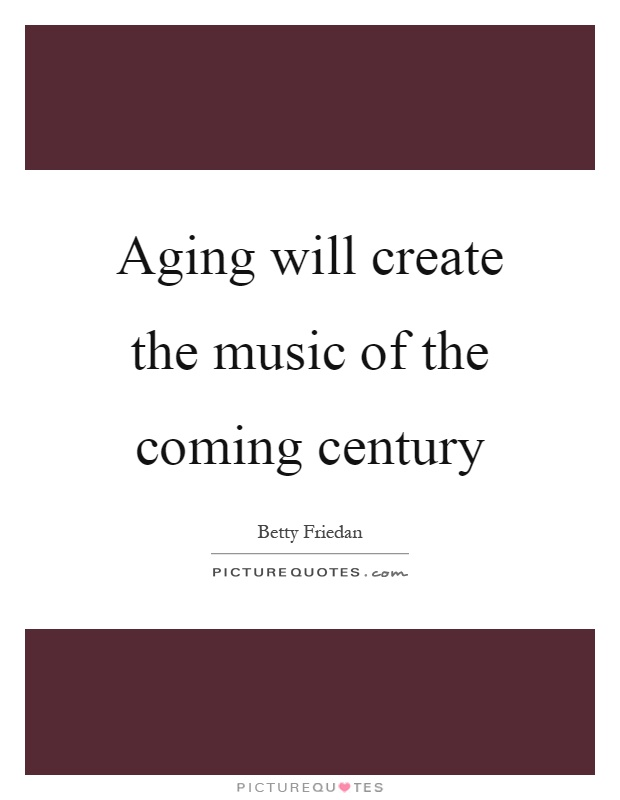 Aging will create the music of the coming century Picture Quote #1