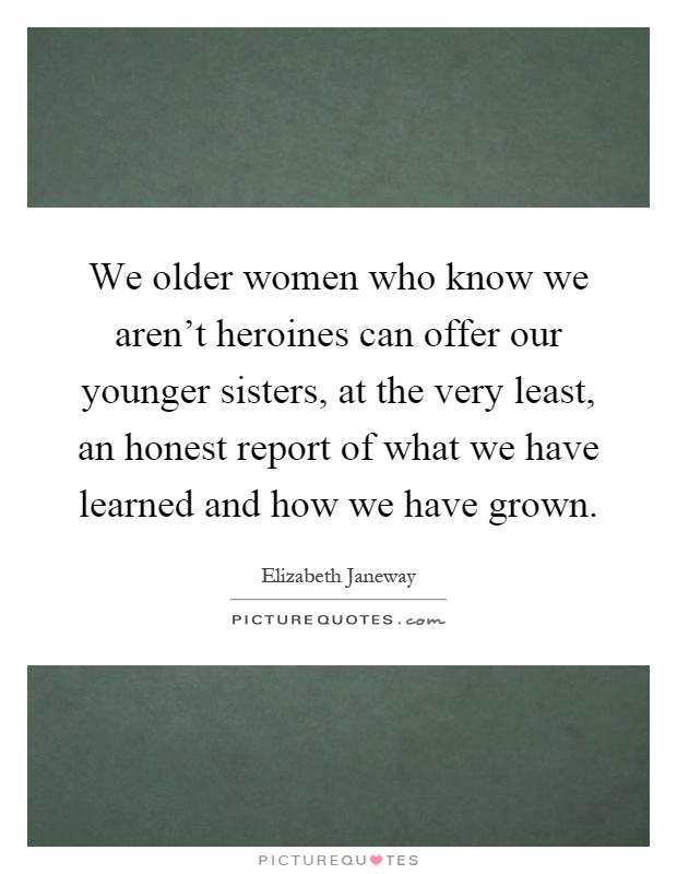 We older women who know we aren't heroines can offer our younger sisters, at the very least, an honest report of what we have learned and how we have grown Picture Quote #1