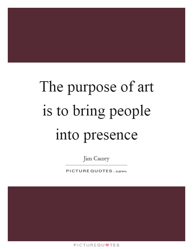 The purpose of art is to bring people into presence Picture Quote #1