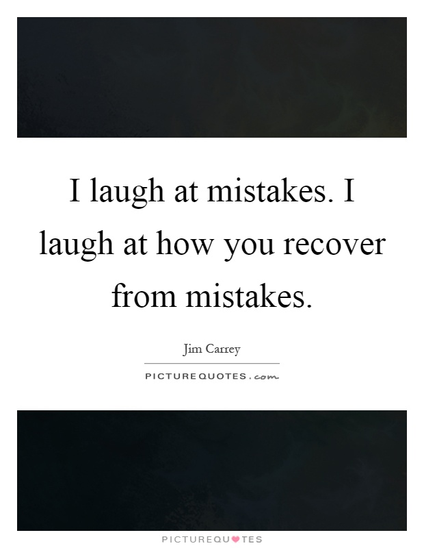 I laugh at mistakes. I laugh at how you recover from mistakes Picture Quote #1