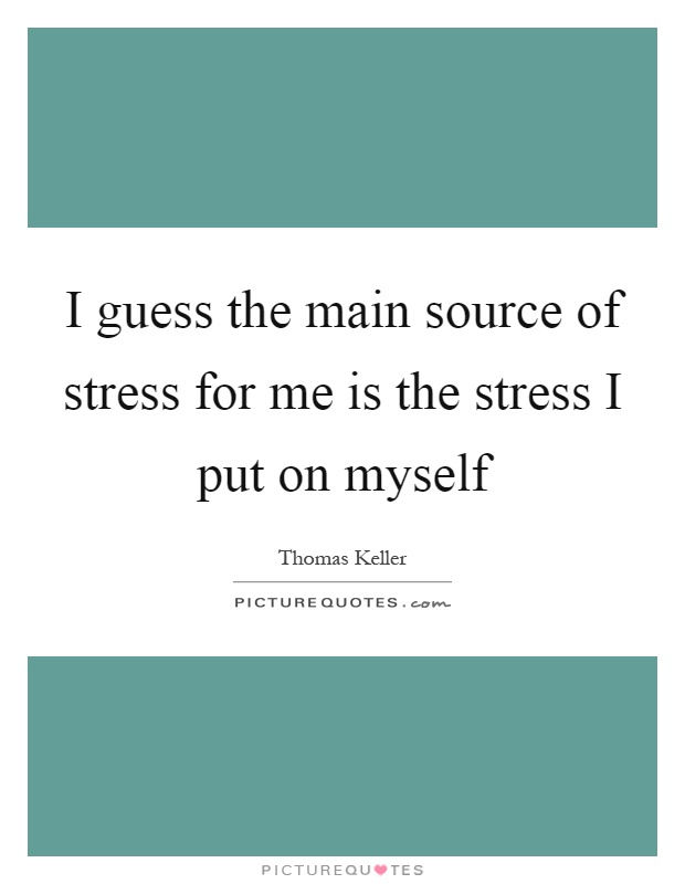 I guess the main source of stress for me is the stress I put on myself Picture Quote #1
