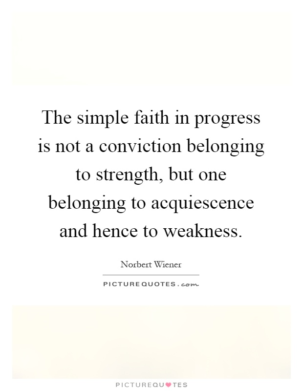 The simple faith in progress is not a conviction belonging to strength, but one belonging to acquiescence and hence to weakness Picture Quote #1