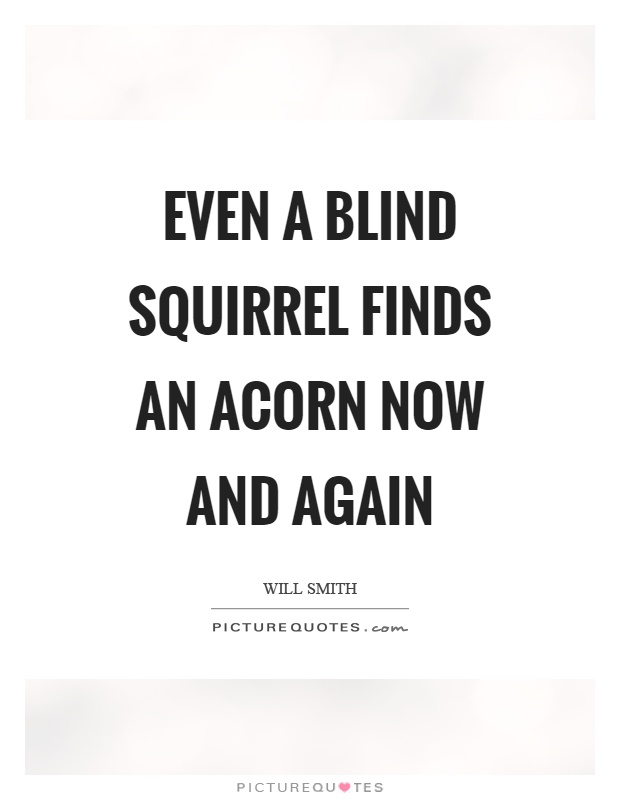 Even a blind squirrel finds an acorn now and again Picture Quote #1