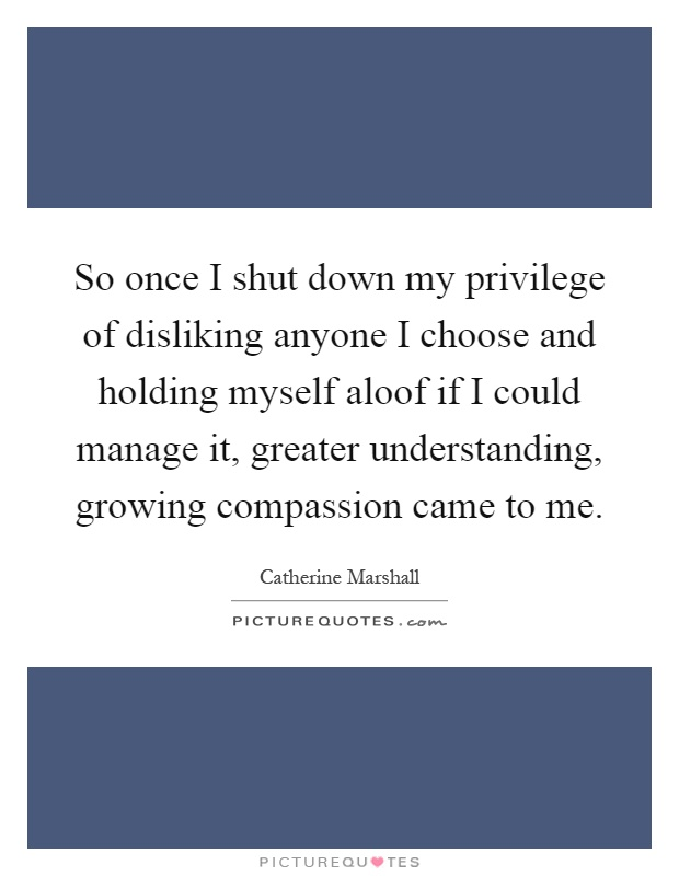 So once I shut down my privilege of disliking anyone I choose and holding myself aloof if I could manage it, greater understanding, growing compassion came to me Picture Quote #1