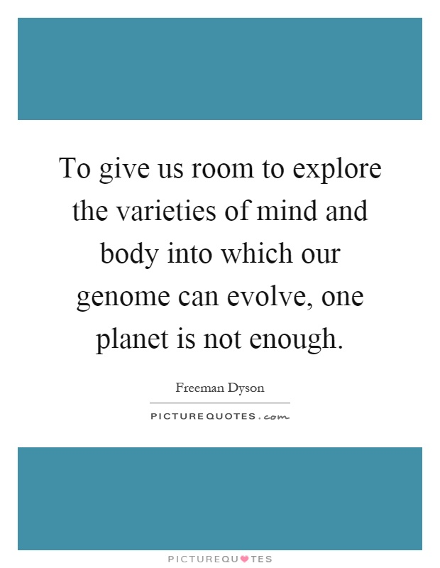 To give us room to explore the varieties of mind and body into which our genome can evolve, one planet is not enough Picture Quote #1
