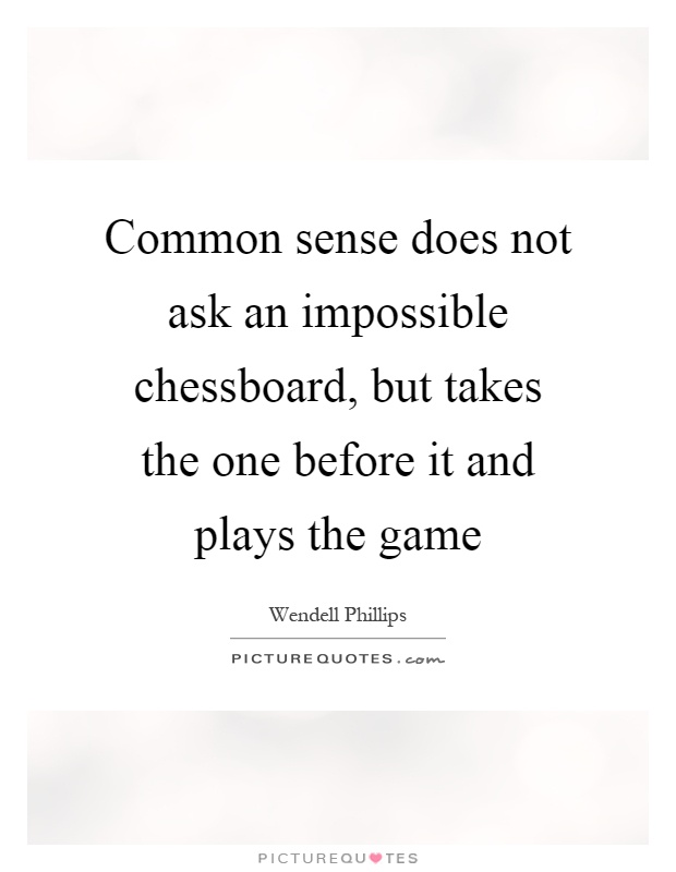Common sense does not ask an impossible chessboard, but takes the one before it and plays the game Picture Quote #1