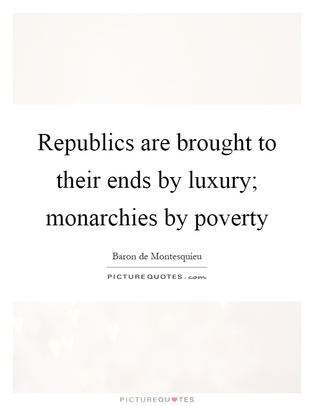 Republics are brought to their ends by luxury; monarchies by poverty Picture Quote #1