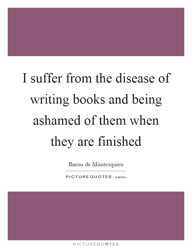 I suffer from the disease of writing books and being ashamed of them when they are finished Picture Quote #1