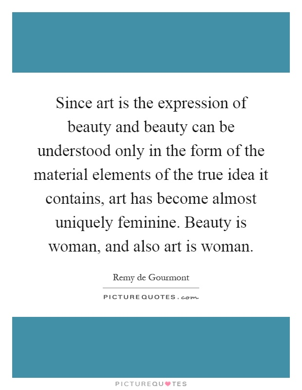 Since art is the expression of beauty and beauty can be understood only in the form of the material elements of the true idea it contains, art has become almost uniquely feminine. Beauty is woman, and also art is woman Picture Quote #1