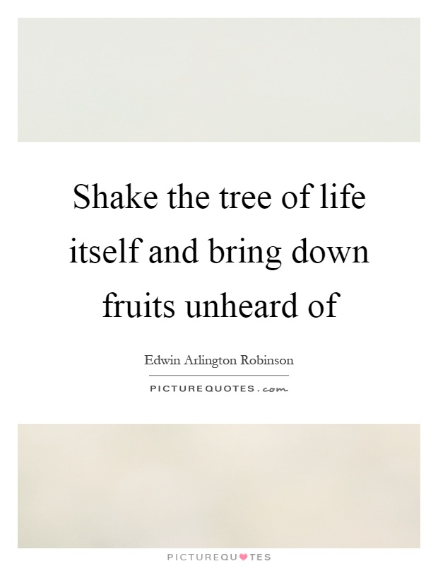 Shake the tree of life itself and bring down fruits unheard of Picture Quote #1