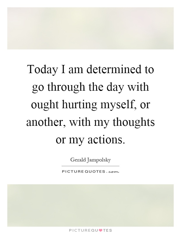 Today I am determined to go through the day with ought hurting myself, or another, with my thoughts or my actions Picture Quote #1