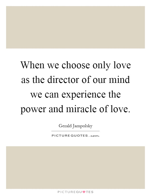 When we choose only love as the director of our mind we can experience the power and miracle of love Picture Quote #1